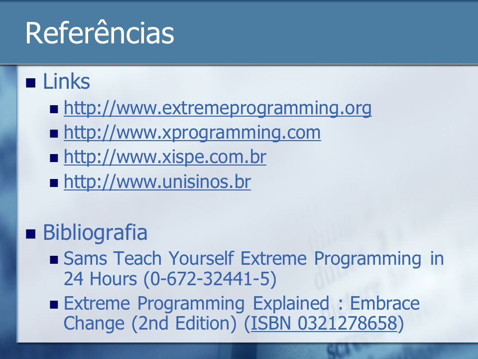 Referências Links http://www.extremeprogramming.org http://www.xprogramming.com http://www.xispe.com.br http://www.unisinos.br Bibliografia Sams Teach Yourself Extreme Programming in 24 Hours (0-672-32441-5) Extreme Programming Explained : Embrace Change (2nd Edition) (ISBN 0321278658)ISBN 0321278658