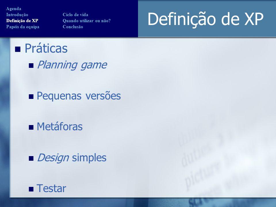 Definição de XP Práticas Planning game Pequenas versões Metáforas Design simples Testar Agenda Introdução Ciclo de vida Definição de XP Quando utiliza