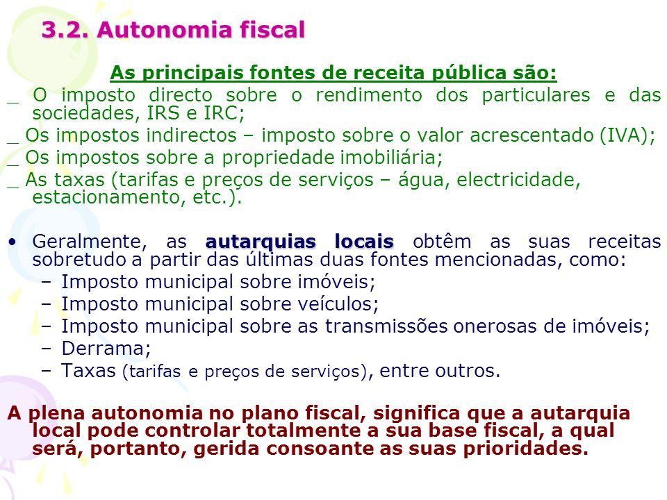 3.2. Autonomia fiscal As principais fontes de receita pública são: _ O imposto directo sobre o rendimento dos particulares e das sociedades, IRS e IRC