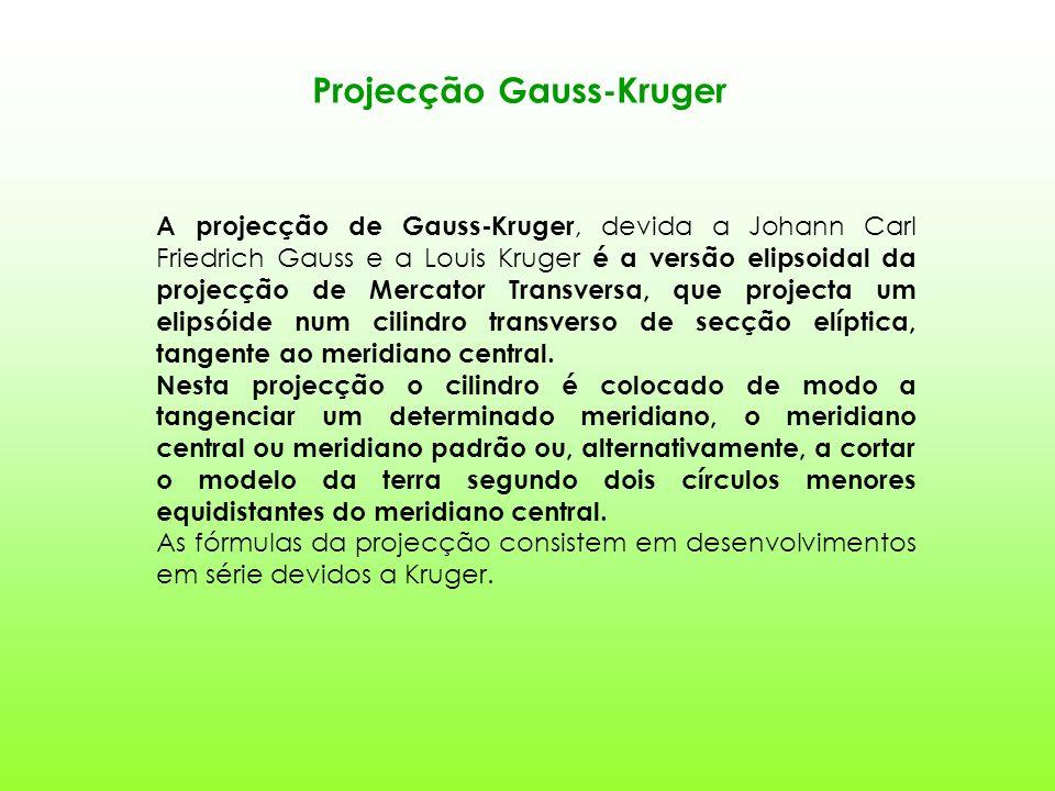 Projecção Gauss-Kruger A projecção de Gauss-Kruger, devida a Johann Carl Friedrich Gauss e a Louis Kruger é a versão elipsoidal da projecção de Mercator Transversa, que projecta um elipsóide num cilindro transverso de secção elíptica, tangente ao meridiano central.