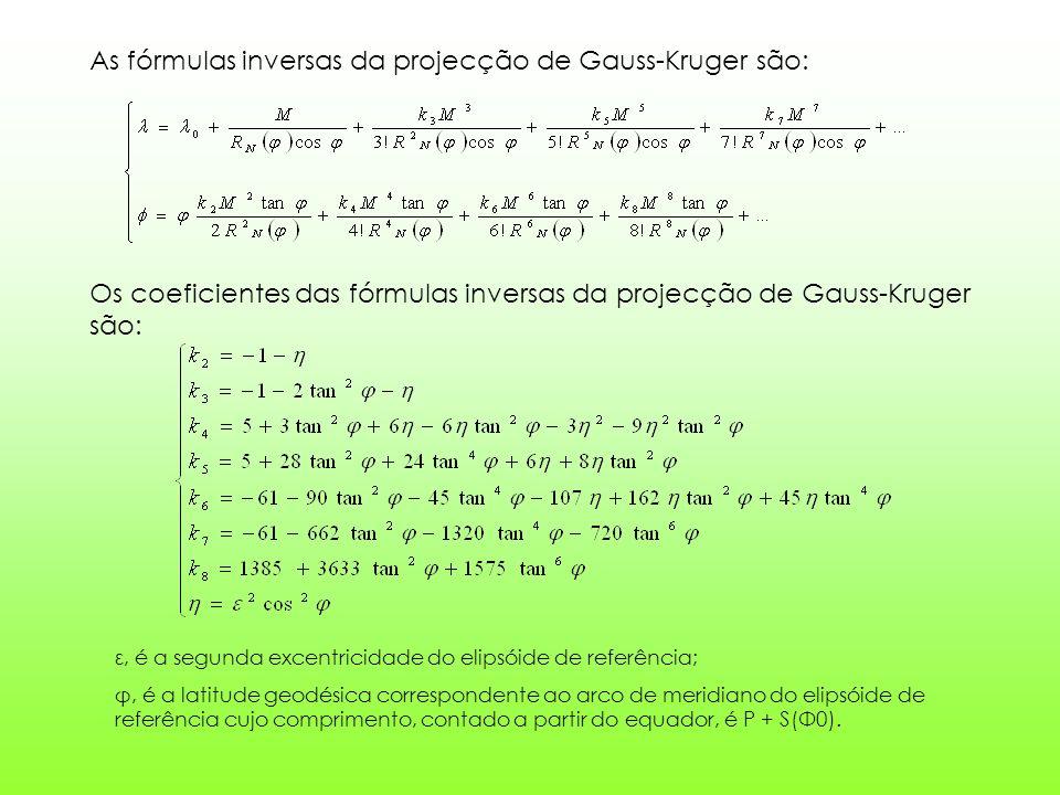 As fórmulas inversas da projecção de Gauss-Kruger são: Os coeficientes das fórmulas inversas da projecção de Gauss-Kruger são: ε, é a segunda excentricidade do elipsóide de referência; φ, é a latitude geodésica correspondente ao arco de meridiano do elipsóide de referência cujo comprimento, contado a partir do equador, é P + S(Φ0).