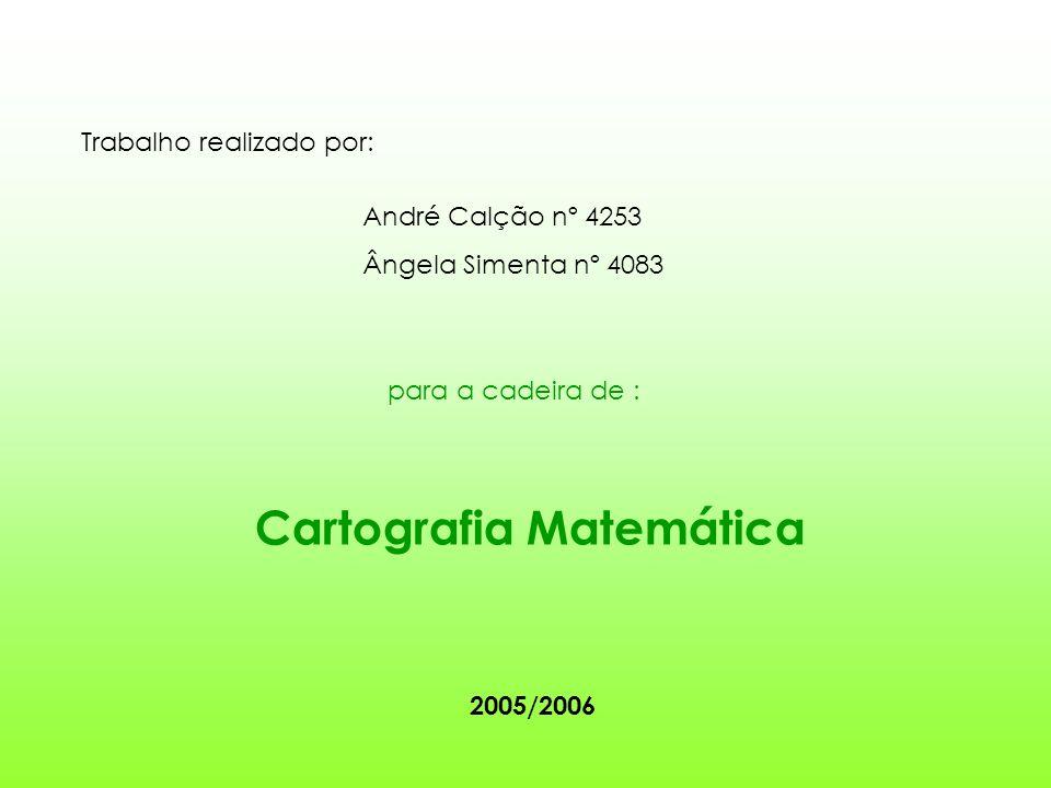 Trabalho realizado por: André Calção nº 4253 Ângela Simenta nº 4083 para a cadeira de : Cartografia Matemática 2005/2006