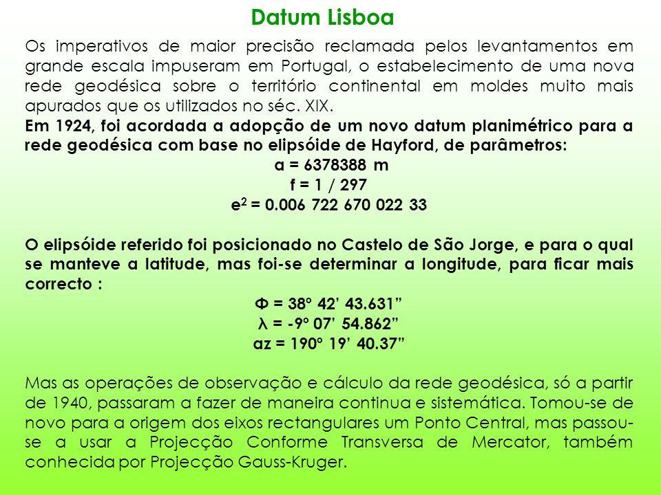 Datum Lisboa Os imperativos de maior precisão reclamada pelos levantamentos em grande escala impuseram em Portugal, o estabelecimento de uma nova rede geodésica sobre o território continental em moldes muito mais apurados que os utilizados no séc.