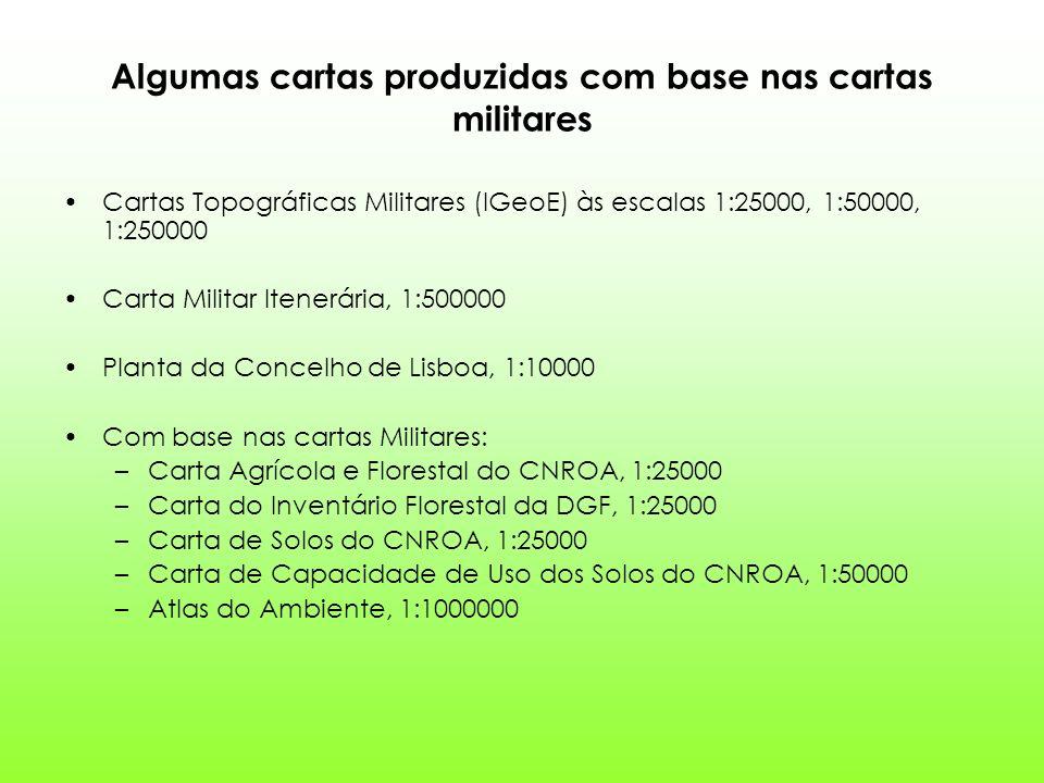 Algumas cartas produzidas com base nas cartas militares Cartas Topográficas Militares (IGeoE) às escalas 1:25000, 1:50000, 1:250000 Carta Militar Itenerária, 1:500000 Planta da Concelho de Lisboa, 1:10000 Com base nas cartas Militares: –Carta Agrícola e Florestal do CNROA, 1:25000 –Carta do Inventário Florestal da DGF, 1:25000 –Carta de Solos do CNROA, 1:25000 –Carta de Capacidade de Uso dos Solos do CNROA, 1:50000 –Atlas do Ambiente, 1:1000000