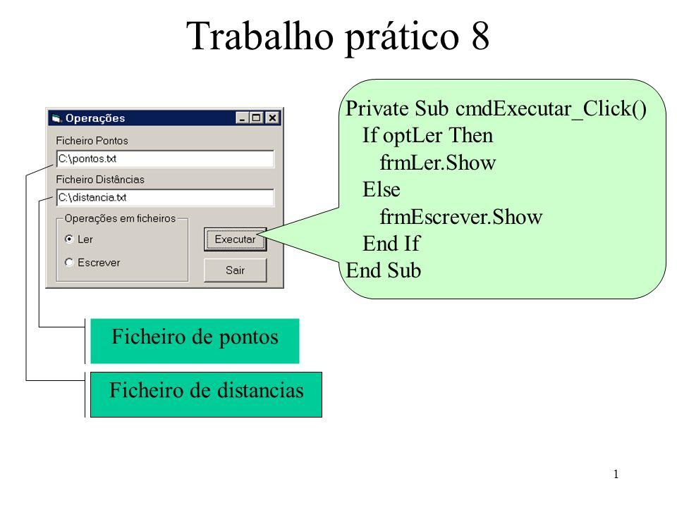 1 Trabalho prático 8 Private Sub cmdExecutar_Click() If optLer Then frmLer.Show Else frmEscrever.Show End If End Sub Ficheiro de pontos Ficheiro de distancias