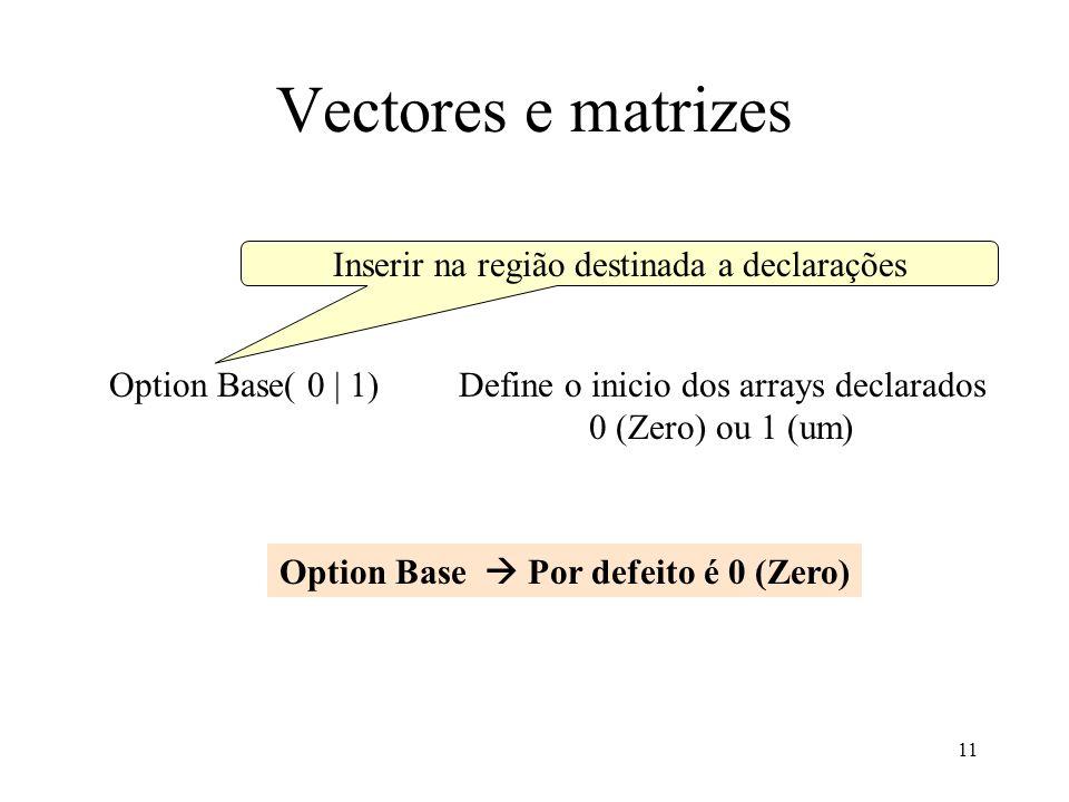 11 Vectores e matrizes Option Base( 0 | 1) Inserir na região destinada a declarações Define o inicio dos arrays declarados 0 (Zero) ou 1 (um) Option Base Por defeito é 0 (Zero)