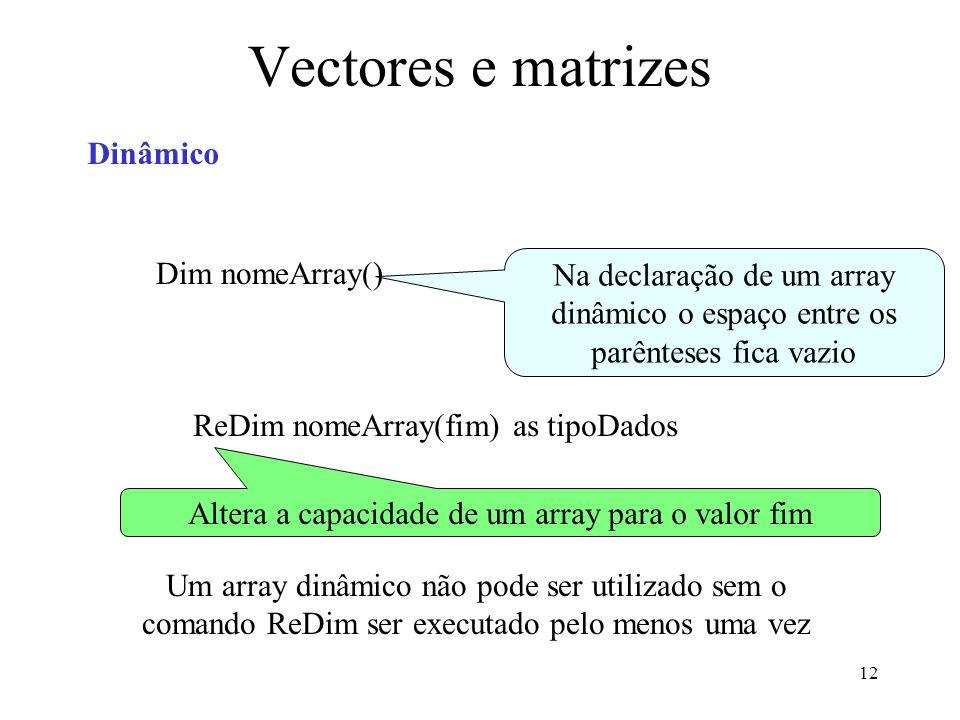 12 Vectores e matrizes Dinâmico Dim nomeArray() Na declaração de um array dinâmico o espaço entre os parênteses fica vazio ReDim nomeArray(fim) as tipoDados Altera a capacidade de um array para o valor fim Um array dinâmico não pode ser utilizado sem o comando ReDim ser executado pelo menos uma vez