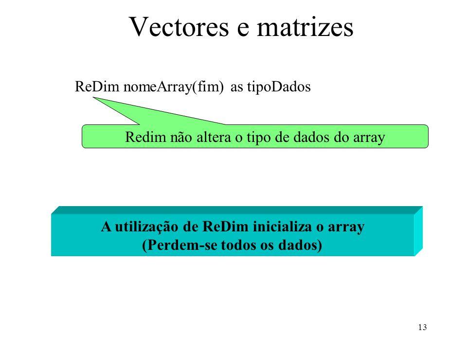 13 Vectores e matrizes ReDim nomeArray(fim) as tipoDados Redim não altera o tipo de dados do array A utilização de ReDim inicializa o array (Perdem-se todos os dados)