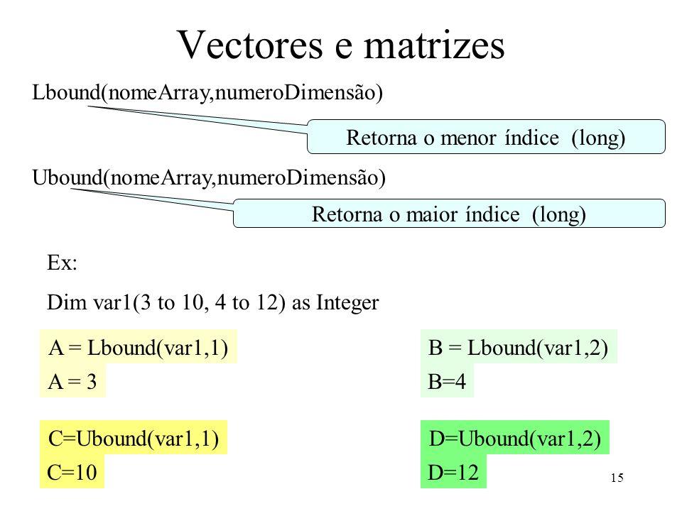 15 Vectores e matrizes Lbound(nomeArray,numeroDimensão) Retorna o menor índice (long) Ubound(nomeArray,numeroDimensão) Retorna o maior índice (long) Ex: Dim var1(3 to 10, 4 to 12) as Integer A = Lbound(var1,1) C=Ubound(var1,1) B = Lbound(var1,2) D=Ubound(var1,2) A = 3 D=12C=10 B=4