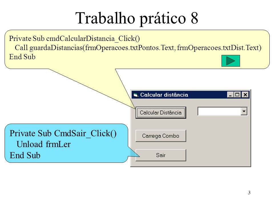 3 Trabalho prático 8 Private Sub CmdSair_Click() Unload frmLer End Sub Private Sub cmdCalcularDistancia_Click() Call guardaDistancias(frmOperacoes.txtPontos.Text, frmOperacoes.txtDist.Text) End Sub