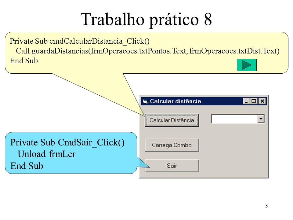 3 Trabalho prático 8 Private Sub CmdSair_Click() Unload frmLer End Sub Private Sub cmdCalcularDistancia_Click() Call guardaDistancias(frmOperacoes.txt