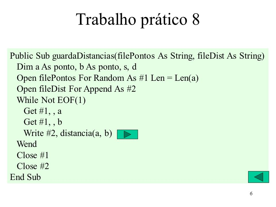 6 Trabalho prático 8 Public Sub guardaDistancias(filePontos As String, fileDist As String) Dim a As ponto, b As ponto, s, d Open filePontos For Random As #1 Len = Len(a) Open fileDist For Append As #2 While Not EOF(1) Get #1,, a Get #1,, b Write #2, distancia(a, b) Wend Close #1 Close #2 End Sub