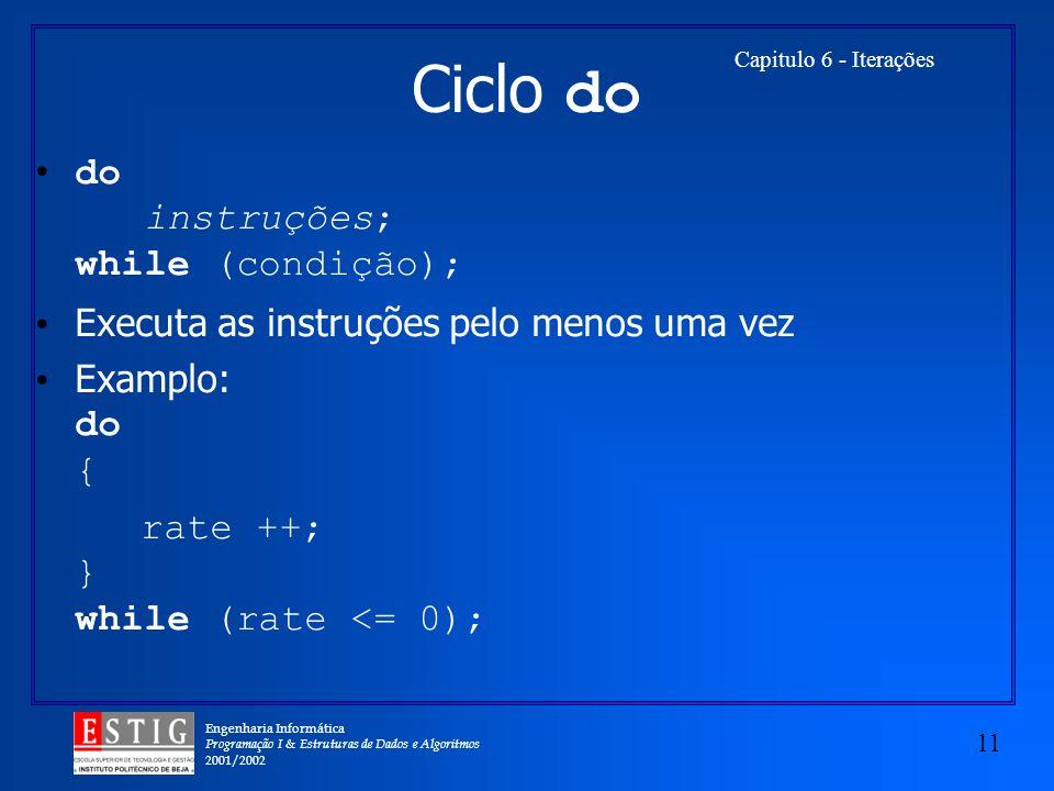 Engenharia Informática Programação I & Estruturas de Dados e Algoritmos 2001/2002 11 Capitulo 6 - Iterações Ciclo do do instruções; while (condição);