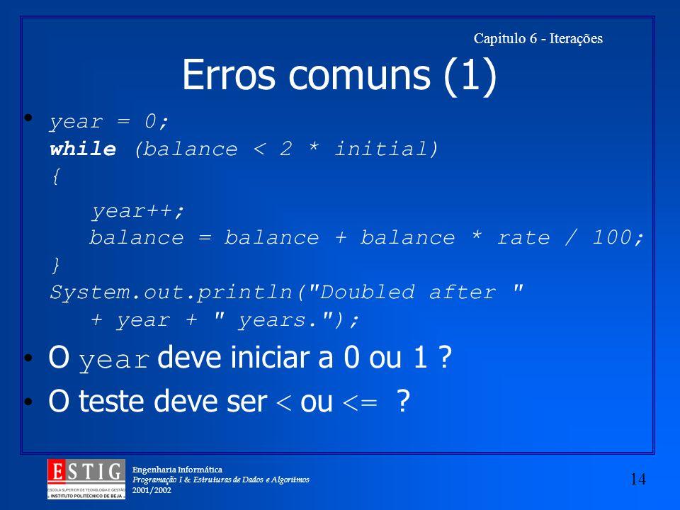 Engenharia Informática Programação I & Estruturas de Dados e Algoritmos 2001/2002 14 Capitulo 6 - Iterações Erros comuns (1) year = 0; while (balance