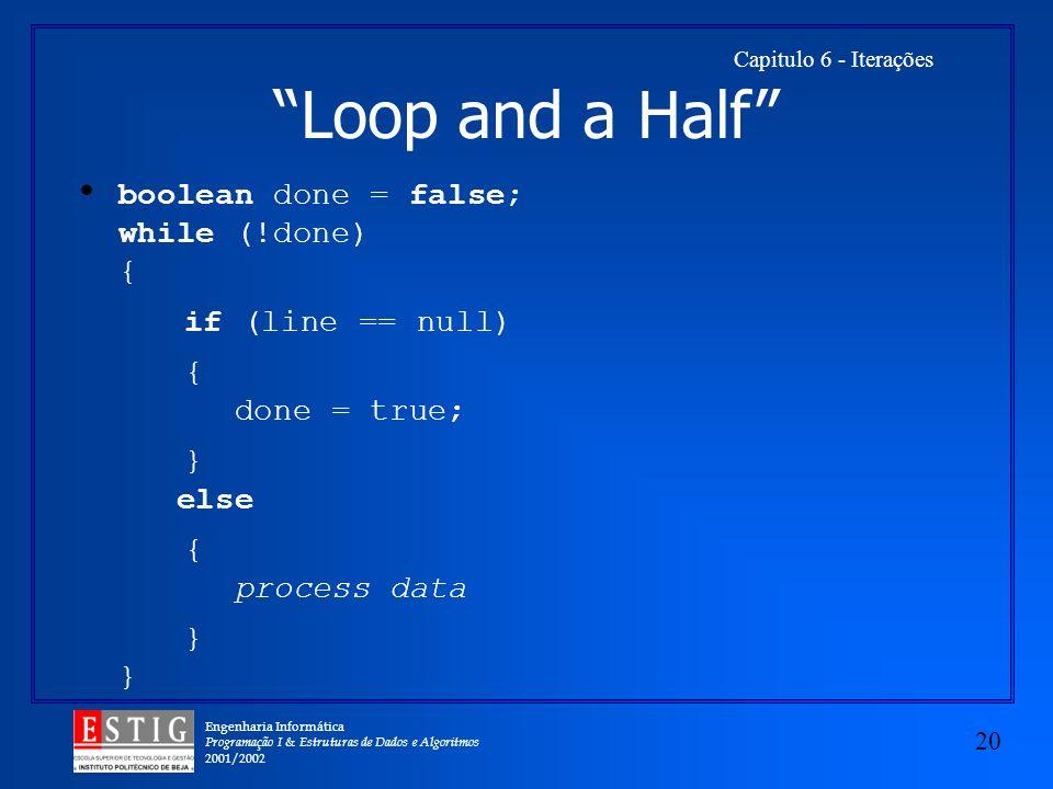 Engenharia Informática Programação I & Estruturas de Dados e Algoritmos 2001/2002 20 Capitulo 6 - Iterações Loop and a Half boolean done = false; whil