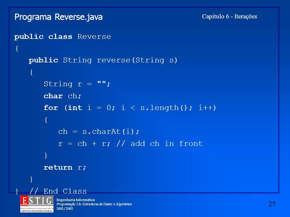 Engenharia Informática Programação I & Estruturas de Dados e Algoritmos 2001/2002 25 Capitulo 6 - Iterações Programa Reverse.java public class Reverse