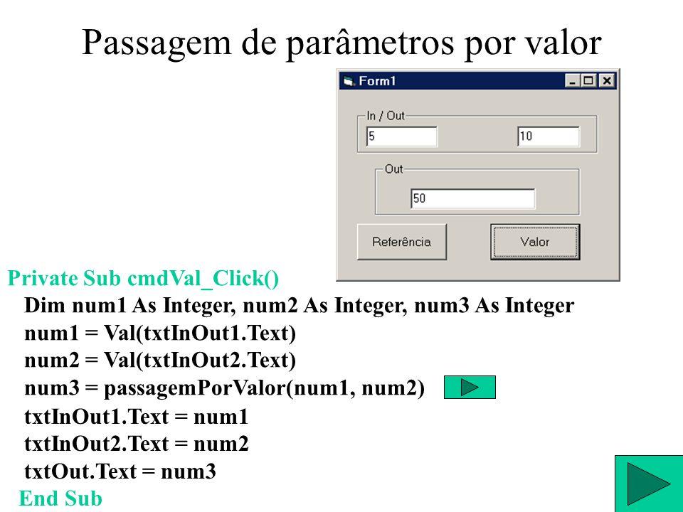 Passagem de parâmetros por valor Public Function passagemPorValor(ByVal a As Integer, ByVal b As Integer) Dim c As Integer passagemPorValor = a * b c = a a = b b = c End Function