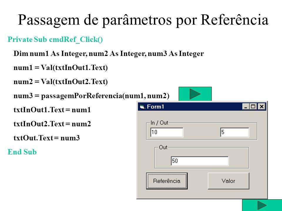 Public Function passagemPorReferencia(ByRef a As Integer, ByRef b As Integer) Dim c As Integer passagemPorReferencia = a * b c = a a = b b = c End Function Passagem de parâmetros por Referência