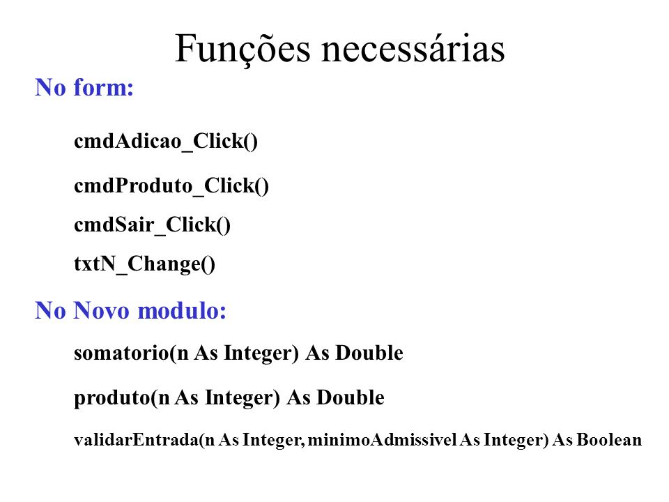 Funções necessárias somatorio(n As Integer) As Double No Novo modulo: produto(n As Integer) As Double validarEntrada(n As Integer, minimoAdmissivel As