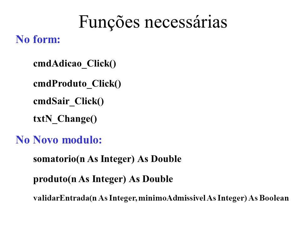 Sub do Form End Sub objectivo: Gere as acções necessárias á execução do produto Private Sub cmdProduto_Click() Dim limiteSup As Integer, resultado As Double limiteSup = Val(txtN.Text) If Module1.validarEntrada(limiteSup, 1) Then resultado = produto(limiteSup) txtN.Text = limiteSup txtResultado.Text = resultado lblResultado.Caption = Produto End If