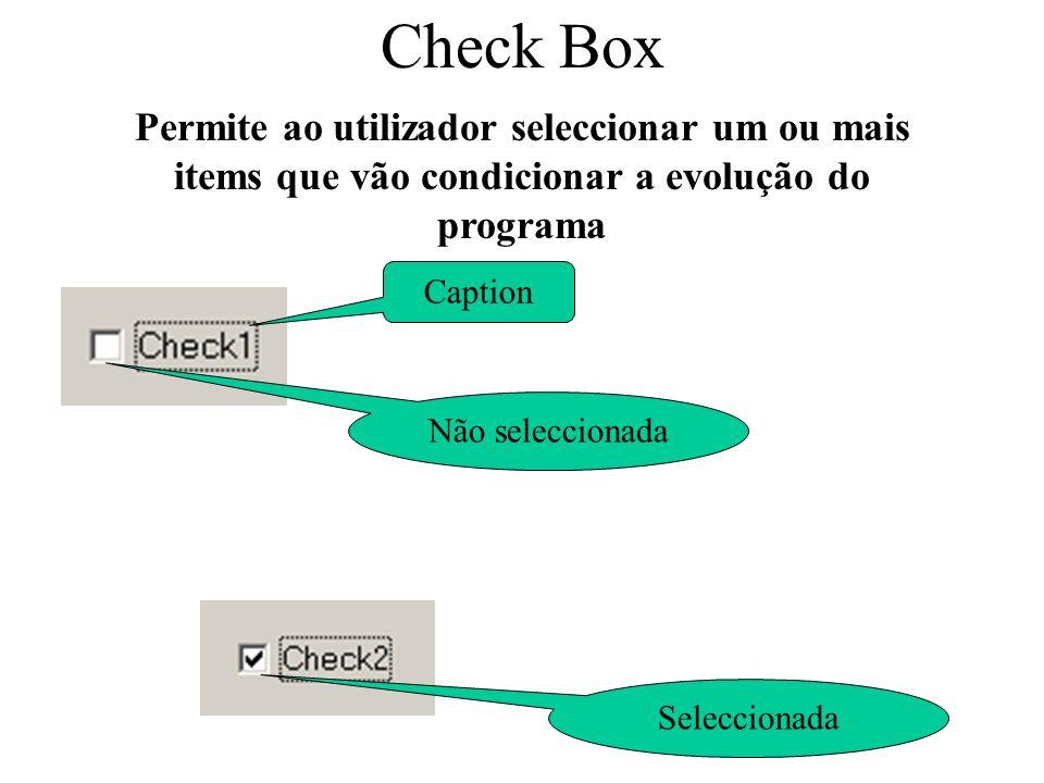 Check Box Propriedades Caption Name Value Informação ao utilizador descreve a funcionalidade da Check Box Nome utilizado pelo programador no desenvolvimento do programa (Chk) 0 – Não seleccionada 1 - Seleccionada 2 - unavailable Para o programa iniciar com uma determinada check box seleccionada chkLaranja.Value = 1
