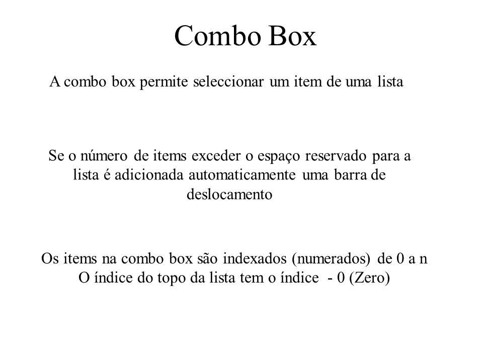 Combo Box A combo box permite seleccionar um item de uma lista Se o número de items exceder o espaço reservado para a lista é adicionada automaticamente uma barra de deslocamento Os items na combo box são indexados (numerados) de 0 a n O índice do topo da lista tem o índice - 0 (Zero)