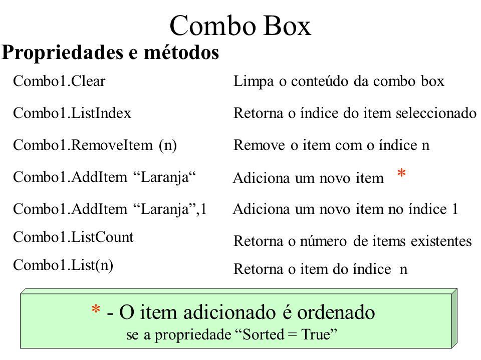 Combo Box Propriedades e métodos Combo1.ClearLimpa o conteúdo da combo box Combo1.ListIndexRetorna o índice do item seleccionado Combo1.RemoveItem (n)Remove o item com o índice n Combo1.AddItem Laranja Adiciona um novo item * Combo1.AddItem Laranja,1 Adiciona um novo item no índice 1 Combo1.ListCount Retorna o número de items existentes Combo1.List(n) Retorna o item do índice n * - O item adicionado é ordenado se a propriedade Sorted = True