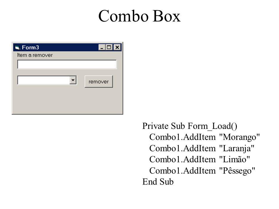 Combo Box Private Sub Form_Load() Combo1.AddItem Morango Combo1.AddItem Laranja Combo1.AddItem Limão Combo1.AddItem Pêssego End Sub