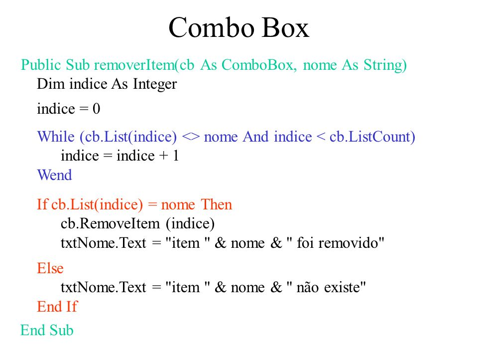 Combo Box Public Sub removerItem(cb As ComboBox, nome As String) Dim indice As Integer indice = 0 While (cb.List(indice) <> nome And indice < cb.ListC
