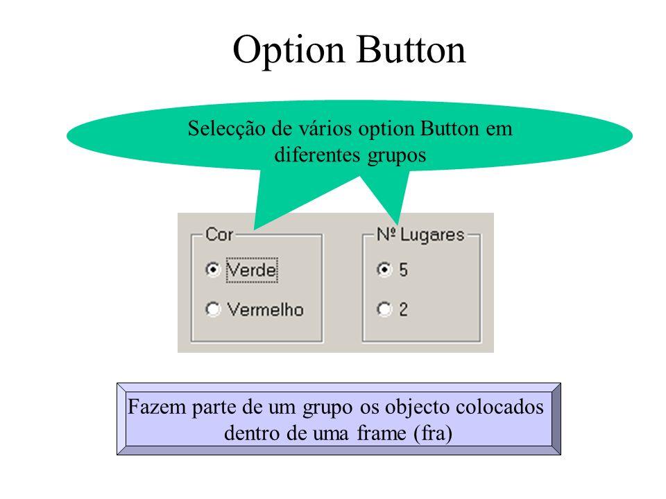 Option Button Propriedades Caption Name Value Informação ao utilizador descreve a funcionalidade do Option Button Nome utilizado pelo programador no desenvolvimento do programa (opt) False – Não seleccionado True - Seleccionado Para o programa iniciar com um determinada Option Button seleccionado optVerde.value = True