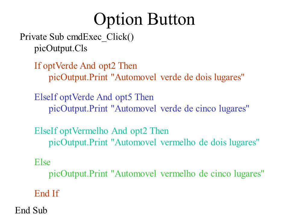 Option Button Private Sub optVermelho_Click() picOutput.Cls End Sub FORM Desactivar Form Activar Form nomeForm.Show Unload nomeForm Private Sub optVerde_GotFocus() picOutput.Cls End Sub Se já estiver seleccionado não executa Quando activa Executa mesmo que esteja seleccionado