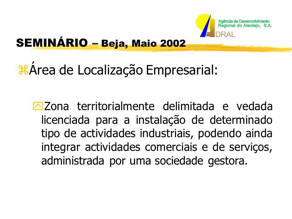 SEMINÁRIO – Beja, Maio 2002 zÁrea de Localização Empresarial: yZona territorialmente delimitada e vedada licenciada para a instalação de determinado tipo de actividades industriais, podendo ainda integrar actividades comerciais e de serviços, administrada por uma sociedade gestora.