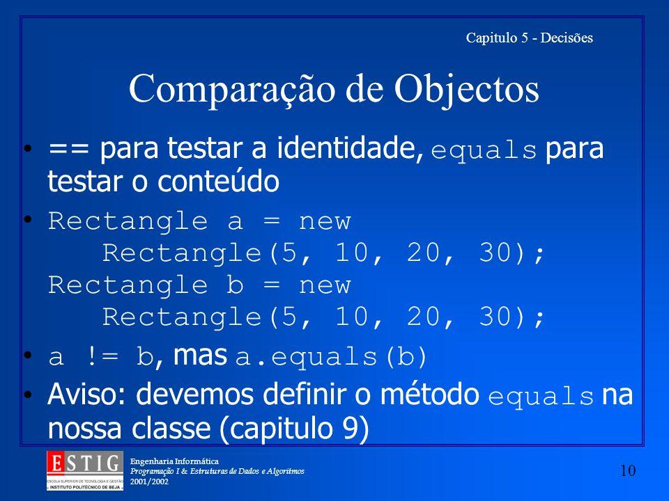 Engenharia Informática Programação I & Estruturas de Dados e Algoritmos 2001/2002 10 Capitulo 5 - Decisões Comparação de Objectos == para testar a identidade, equals para testar o conteúdo Rectangle a = new Rectangle(5, 10, 20, 30); Rectangle b = new Rectangle(5, 10, 20, 30); a != b, mas a.equals(b) Aviso: devemos definir o método equals na nossa classe (capitulo 9)
