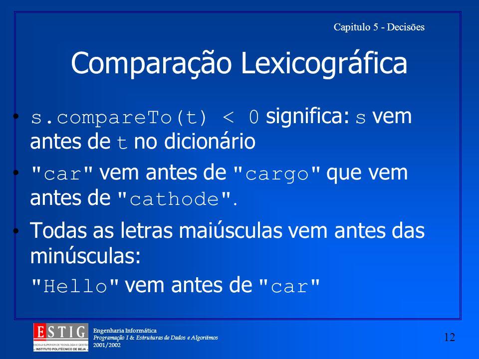 Engenharia Informática Programação I & Estruturas de Dados e Algoritmos 2001/2002 12 Capitulo 5 - Decisões Comparação Lexicográfica s.compareTo(t) < 0