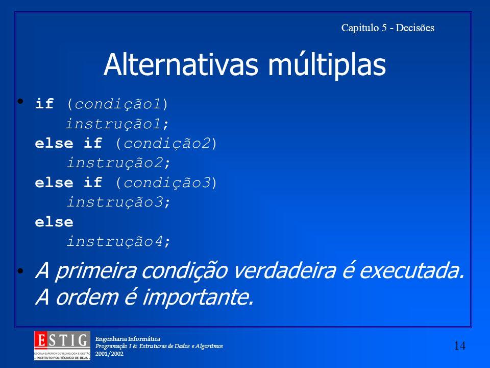 Engenharia Informática Programação I & Estruturas de Dados e Algoritmos 2001/2002 14 Capitulo 5 - Decisões Alternativas múltiplas if (condição1) instrução1; else if (condição2) instrução2; else if (condição3) instrução3; else instrução4; A primeira condição verdadeira é executada.