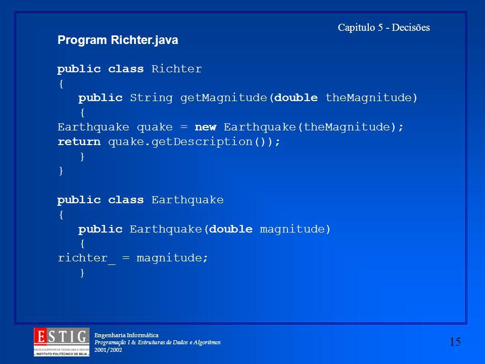 Engenharia Informática Programação I & Estruturas de Dados e Algoritmos 2001/2002 15 Capitulo 5 - Decisões Program Richter.java public class Richter { public String getMagnitude(double theMagnitude) { Earthquake quake = new Earthquake(theMagnitude); return quake.getDescription()); } public class Earthquake { public Earthquake(double magnitude) { richter_ = magnitude; }