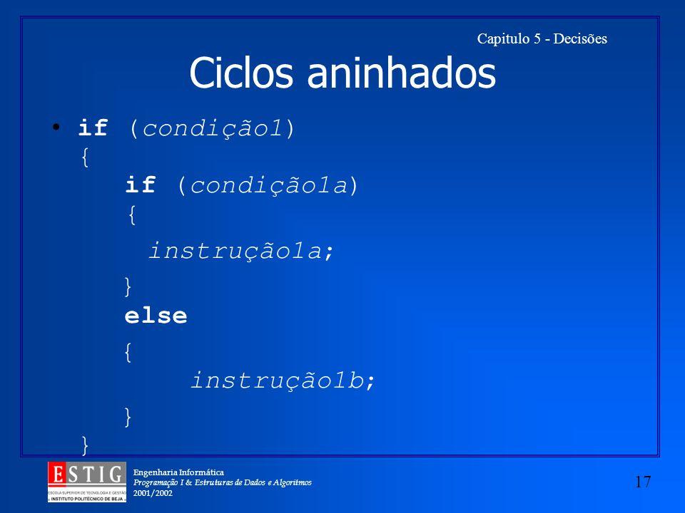 Engenharia Informática Programação I & Estruturas de Dados e Algoritmos 2001/2002 17 Capitulo 5 - Decisões Ciclos aninhados if (condição1) { if (condição1a) { instrução1a; } else { instrução1b;}