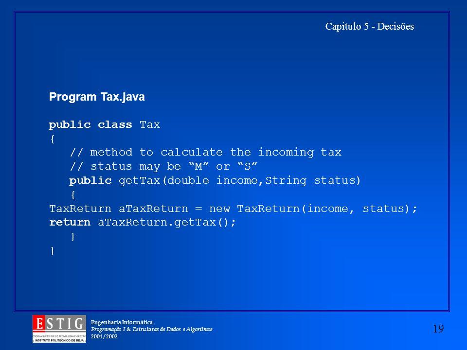 Engenharia Informática Programação I & Estruturas de Dados e Algoritmos 2001/2002 19 Capitulo 5 - Decisões Program Tax.java public class Tax { // meth