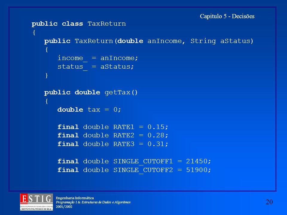Engenharia Informática Programação I & Estruturas de Dados e Algoritmos 2001/2002 20 Capitulo 5 - Decisões public class TaxReturn { public TaxReturn(double anIncome, String aStatus) { income_ = anIncome; status_ = aStatus; } public double getTax() { double tax = 0; final double RATE1 = 0.15; final double RATE2 = 0.28; final double RATE3 = 0.31; final double SINGLE_CUTOFF1 = 21450; final double SINGLE_CUTOFF2 = 51900;