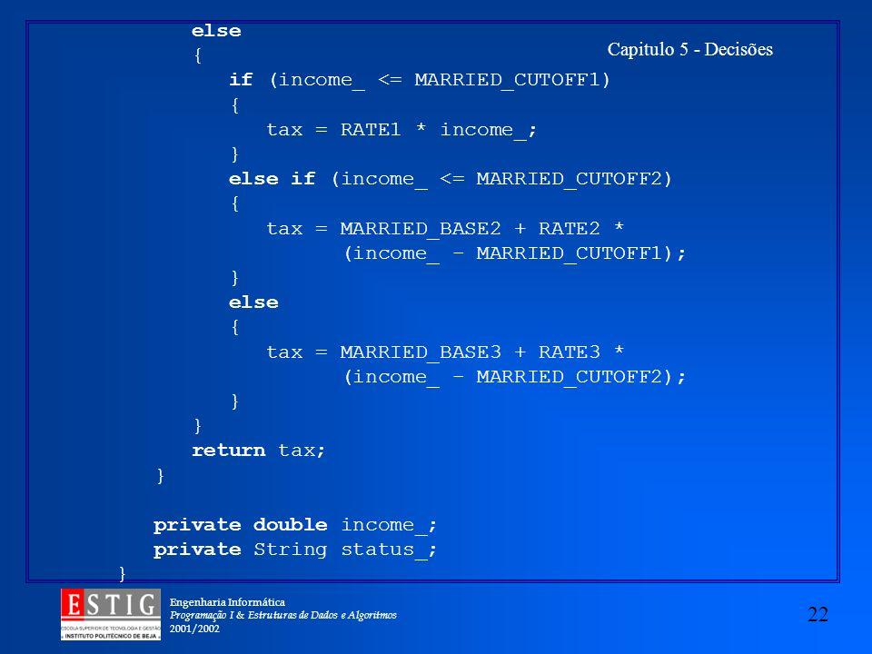 Engenharia Informática Programação I & Estruturas de Dados e Algoritmos 2001/2002 22 Capitulo 5 - Decisões else { if (income_ <= MARRIED_CUTOFF1) { tax = RATE1 * income_; } else if (income_ <= MARRIED_CUTOFF2) { tax = MARRIED_BASE2 + RATE2 * (income_ - MARRIED_CUTOFF1); } else { tax = MARRIED_BASE3 + RATE3 * (income_ - MARRIED_CUTOFF2); } return tax; } private double income_; private String status_; }