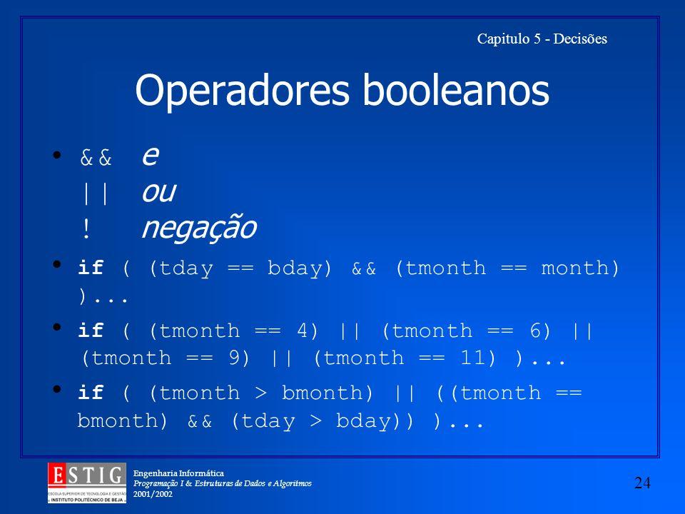 Engenharia Informática Programação I & Estruturas de Dados e Algoritmos 2001/2002 24 Capitulo 5 - Decisões Operadores booleanos && e || ou ! negação i