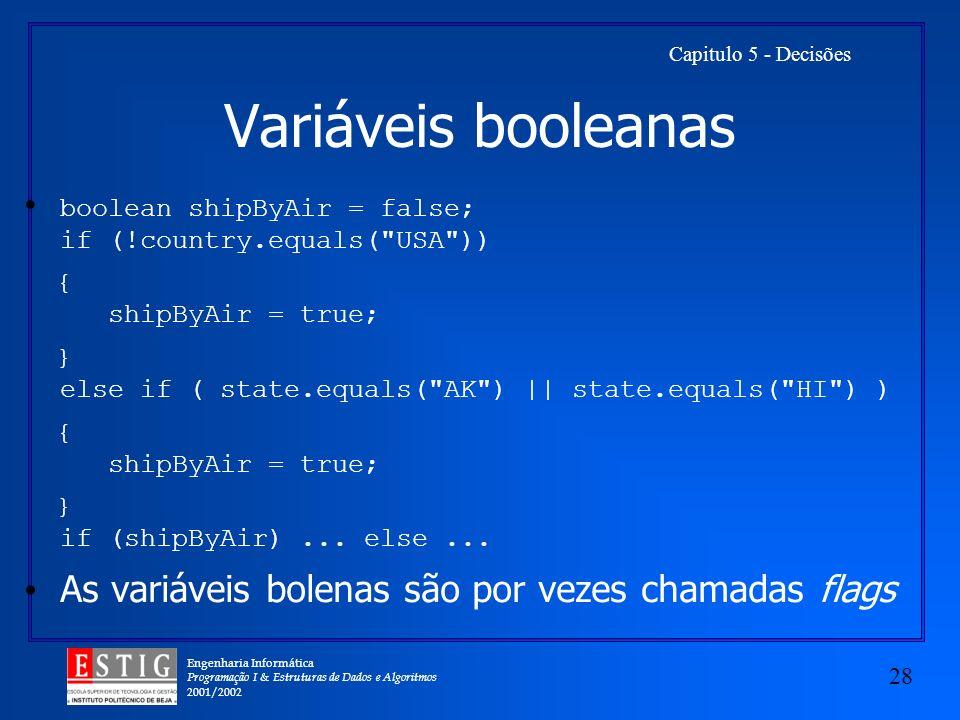 Engenharia Informática Programação I & Estruturas de Dados e Algoritmos 2001/2002 28 Capitulo 5 - Decisões Variáveis booleanas boolean shipByAir = false; if (!country.equals( USA )) { shipByAir = true; } else if ( state.equals( AK ) || state.equals( HI ) ) { shipByAir = true; } if (shipByAir)...
