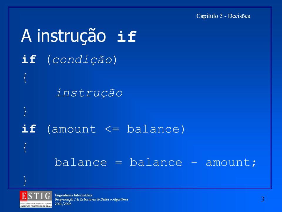 Engenharia Informática Programação I & Estruturas de Dados e Algoritmos 2001/2002 3 Capitulo 5 - Decisões A instrução if if (condição) { instrução } if (amount <= balance) { balance = balance - amount; }