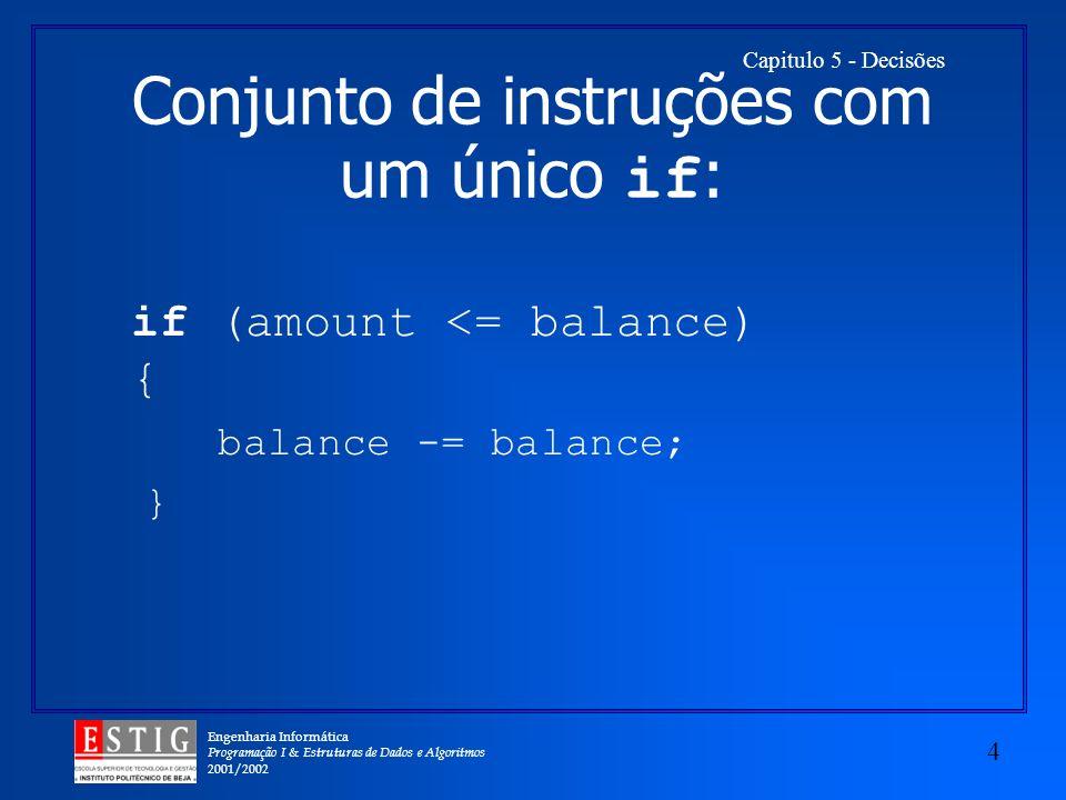 Engenharia Informática Programação I & Estruturas de Dados e Algoritmos 2001/2002 4 Capitulo 5 - Decisões Conjunto de instruções com um único if : if (amount <= balance) { balance -= balance; }