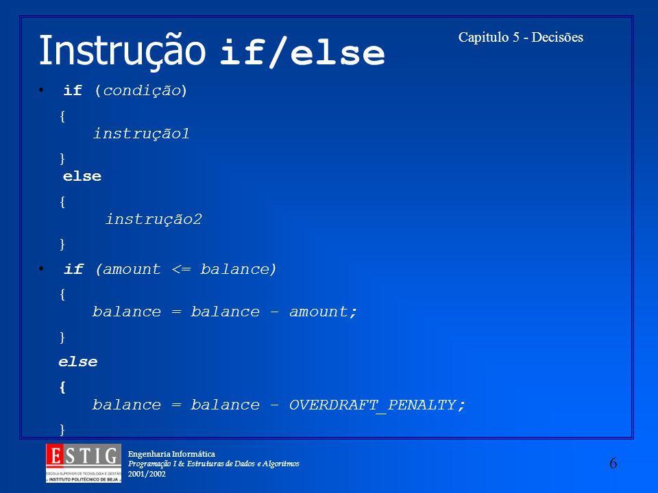 Engenharia Informática Programação I & Estruturas de Dados e Algoritmos 2001/2002 6 Capitulo 5 - Decisões Instrução if/else if (condição) { instrução1 } else { instrução2 } if (amount <= balance) { balance = balance - amount; } else { balance = balance - OVERDRAFT_PENALTY; }