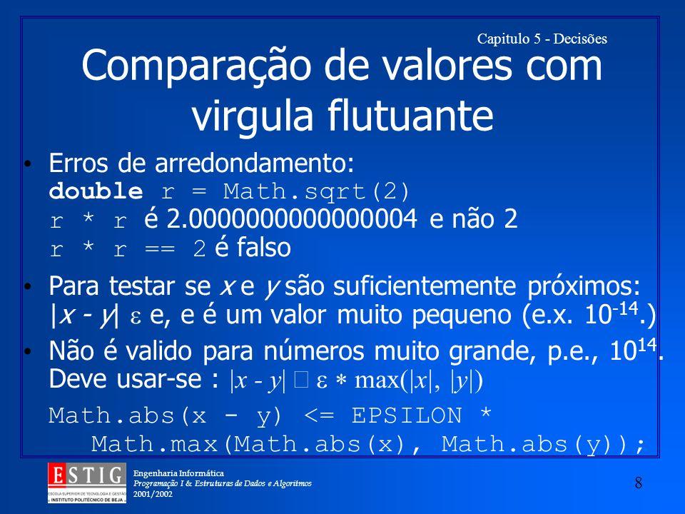 Engenharia Informática Programação I & Estruturas de Dados e Algoritmos 2001/2002 8 Capitulo 5 - Decisões Comparação de valores com virgula flutuante Erros de arredondamento: double r = Math.sqrt(2) r * r é 2.0000000000000004 e não 2 r * r == 2 é falso Para testar se x e y são suficientemente próximos: |x - y| e, e é um valor muito pequeno (e.x.