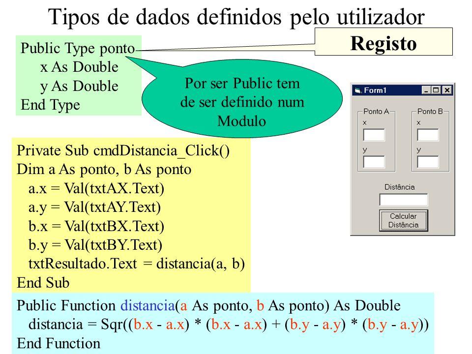 11 Tipos de dados definidos pelo utilizador Public Type ponto x As Double y As Double End Type Private Sub cmdDistancia_Click() Dim a As ponto, b As ponto a.x = Val(txtAX.Text) a.y = Val(txtAY.Text) b.x = Val(txtBX.Text) b.y = Val(txtBY.Text) txtResultado.Text = distancia(a, b) End Sub Public Function distancia(a As ponto, b As ponto) As Double distancia = Sqr((b.x - a.x) * (b.x - a.x) + (b.y - a.y) * (b.y - a.y)) End Function Por ser Public tem de ser definido num Modulo Registo