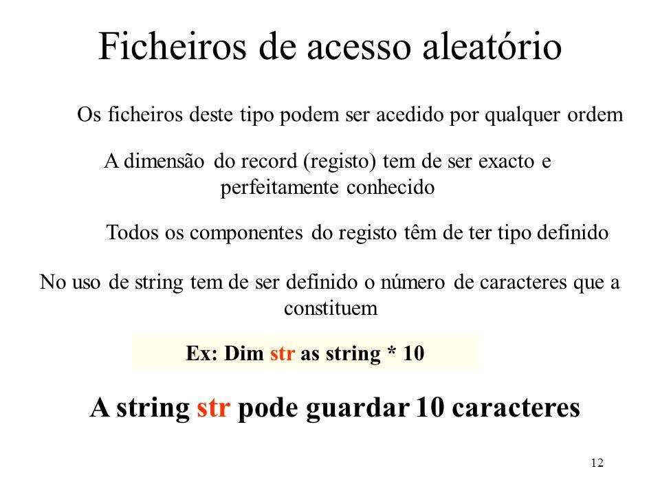 12 Ficheiros de acesso aleatório Os ficheiros deste tipo podem ser acedido por qualquer ordem A dimensão do record (registo) tem de ser exacto e perfeitamente conhecido Todos os componentes do registo têm de ter tipo definido No uso de string tem de ser definido o número de caracteres que a constituem Ex: Dim str as string * 10 A string str pode guardar 10 caracteres