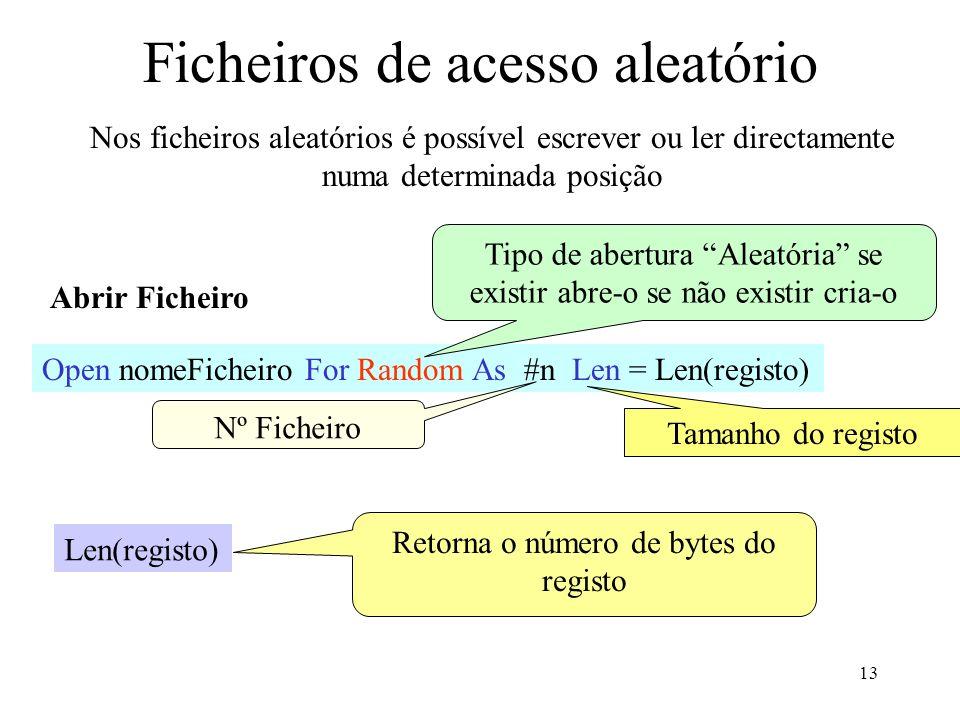 13 Ficheiros de acesso aleatório Nos ficheiros aleatórios é possível escrever ou ler directamente numa determinada posição Abrir Ficheiro Open nomeFicheiro For Random As #n Len = Len(registo) Tipo de abertura Aleatória se existir abre-o se não existir cria-o Tamanho do registo Nº Ficheiro Len(registo) Retorna o número de bytes do registo