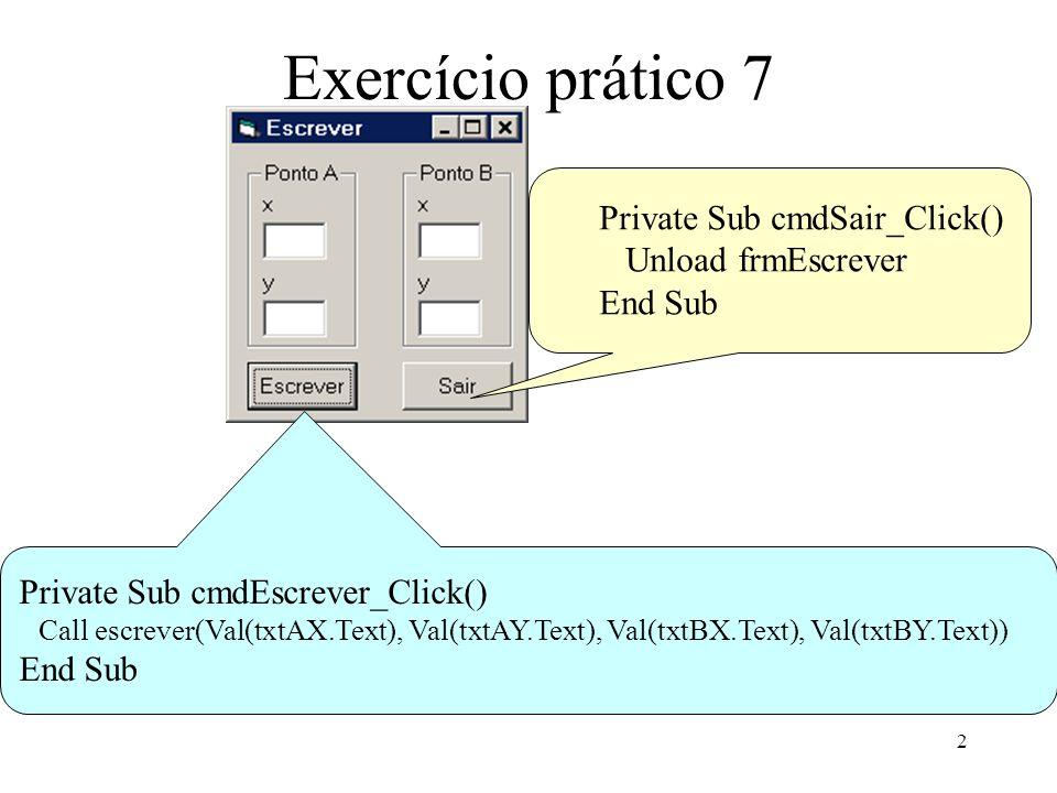 2 Exercício prático 7 Private Sub cmdEscrever_Click() Call escrever(Val(txtAX.Text), Val(txtAY.Text), Val(txtBX.Text), Val(txtBY.Text)) End Sub Private Sub cmdSair_Click() Unload frmEscrever End Sub